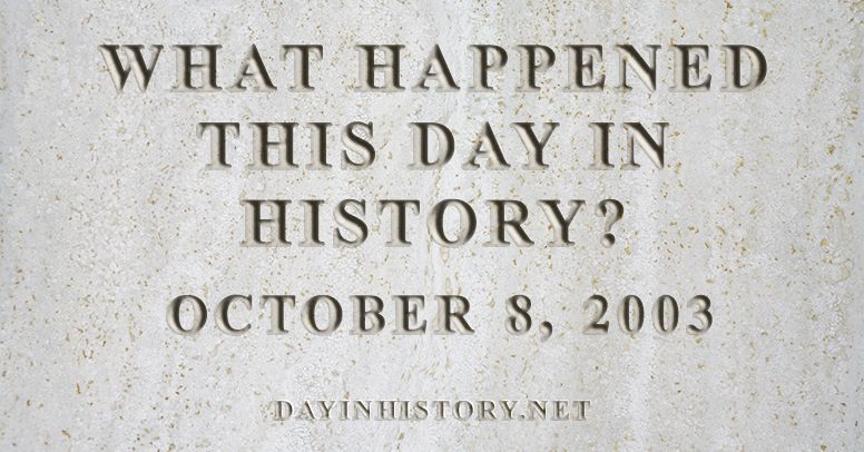 What happened this day in history October 8, 2003