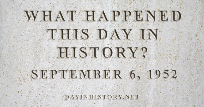 What happened this day in history September 6, 1952