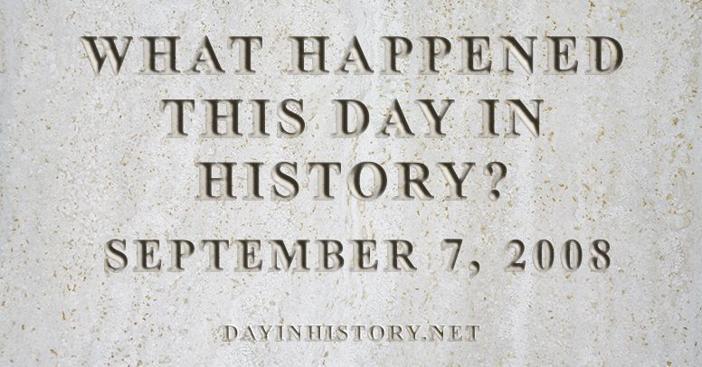 What happened this day in history September 7, 2008